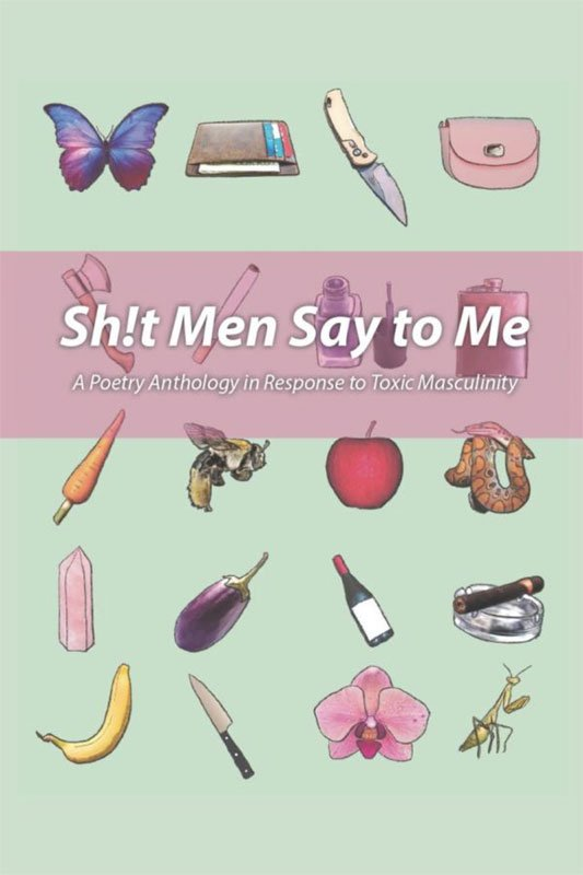 Sh!t Men Say to Me: A Poetry Anthology in Response to Toxic Masculinity